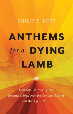 Image for Anthems for a Dying Lamb: How Six Psalms (113-118) Became a Songbook for the Last Supper and the Age to Come