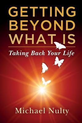 Getting Beyond What Is - Taking Back Your Life (Volume 1), Nulty, Mr Michael