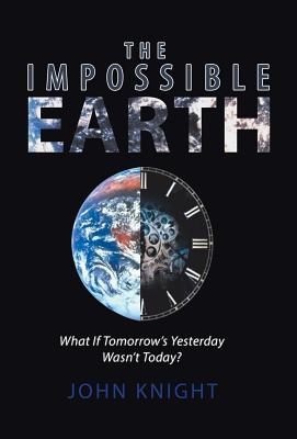 The Impossible Earth: What If Tomorrow�s Yesterday Wasn�t Today?, Knight, John