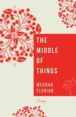 The Middle of Things: Essays, Meghan Florian