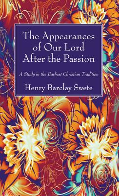 The Appearances of Our Lord After the Passion: A Study in the Earliest Christian Tradition, Henry Barclay Swete