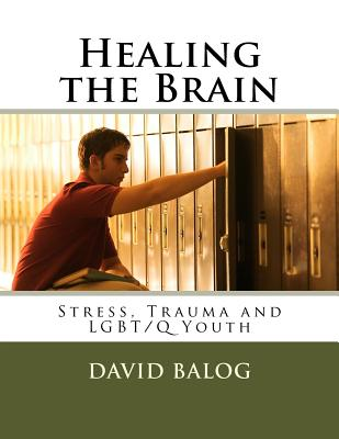 Image for Healing the Brain: Stress, Trauma and LGBT/Q Youth
