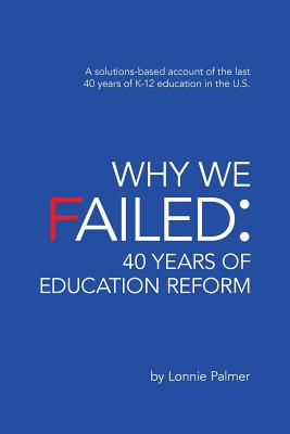 Image for Why We Failed: 40 Years of Education Reform: A solutions-based account of the last 40 years of K-12 education in the U.S.