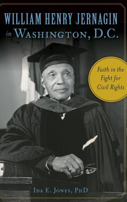 William Henry Jernagin in Washington, D.C.: Faith in the Fight for Civil Rights, Jones Phd, Ida E