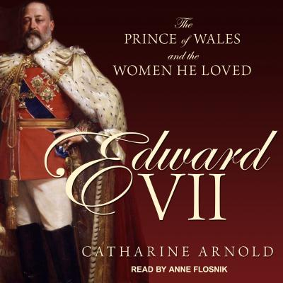Edward VII: The Prince of Wales and the Women He Loved, Arnold, Catharine