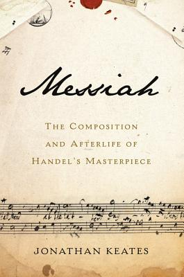 Messiah: The Composition and Afterlife of Handel's Masterpiece, Jonathan Keates