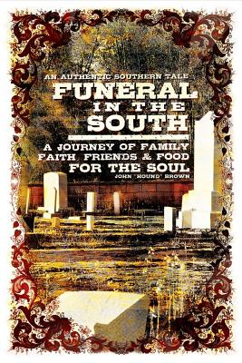 Funeral in the South: A Journey of Family, Faith, Friends and Food for the Soul, Brown, John