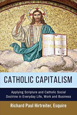 Catholic Capitalism: Applying Scripture and Catholic Social Doctrine in Everyday Life, Work And, Hirtreiter, Richard Paul
