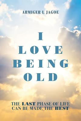 Image for I Love Being Old: The last phase of life can be made the best