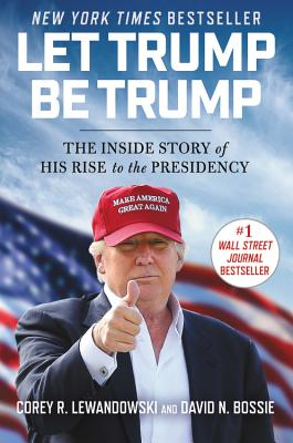 Image for Let Trump Be Trump: The Inside Story of His Rise to the Presidency