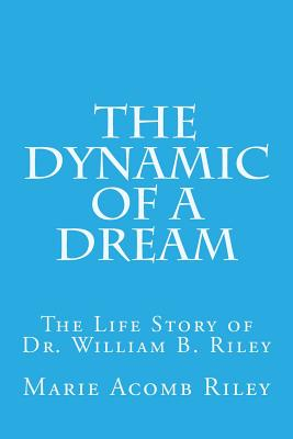 Image for The Dynamic of a Dream: The Life Story of Dr. William B. Riley