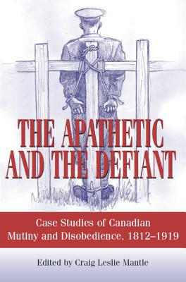 Image for The Apathetic and the Defiant: Case Studies of Canadian Mutiny and Disobedience, 1812-1919
