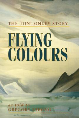 Flying Colours: The Toni Onley Story, ONLEY, Toni; STRONG, Gregory