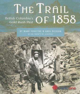 The Trail of 1858: British Columbia's Gold Rush Past, Forsythe, Mark; Dickson, Greg