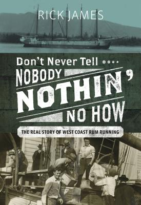 Image for Don't Never Tell Nobody Nothin' No How: The Real Story of West Coast Rum Running