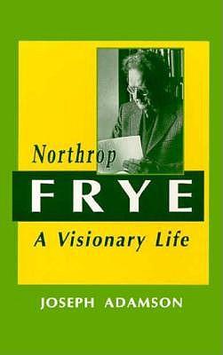 Northrop Frye: A Visionary Life (Canadian Biography), JOSEPH ADAMSON