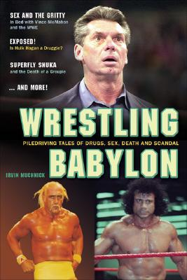 Wrestling Babylon: Piledriving Tales of Drugs, Sex, Death, and Scandal, Muchnick, Irvin