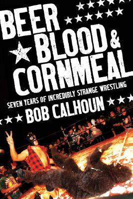 Beer, Blood & Cornmeal: Seven Years of Strange Wrestling, Calhoun, Bob