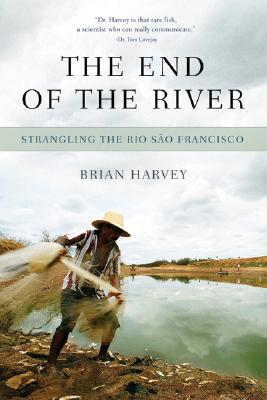 The End of the River: Dams, Drought and Deja Vu on the Rio Sao Francisco, Harvey, Brian