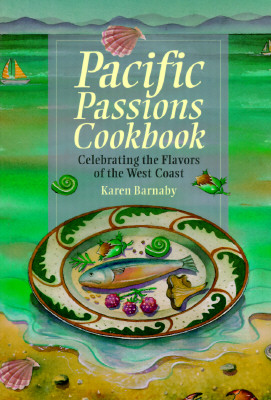 Pacific Passions Cookbook: Celebrating the Cuisine of the Pacific Northwest, Barnaby, Karen