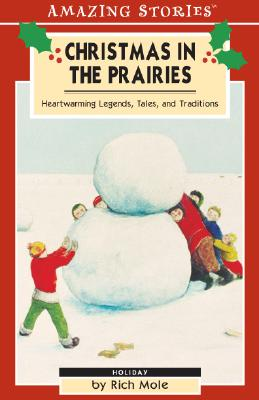 Christmas in the Prairies: Heartwarming Legends, Tales, and Traditions (Amazing Stories), Rich Mole