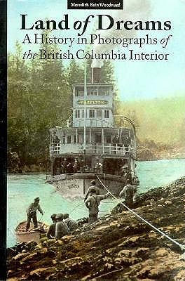 Image for Land of Dreams: A History in Photographs of the British Columbia Interior