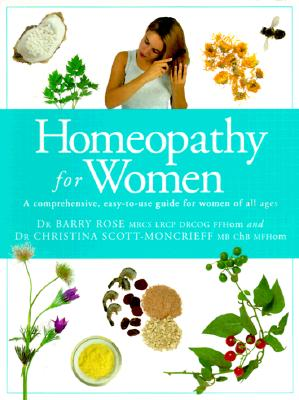 Homeopathy for Women: A Comprehensive, Easy-to-Use Guide for Women of All Ages, Rose, Dr. Barry; Scott-Moncrieff, Christina