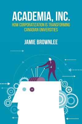 Image for Academia Inc.: How Corporatization Is Transforming Canadian Universities