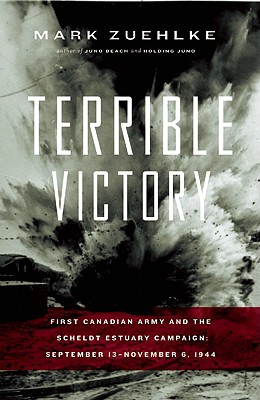 Terrible Victory: First Canadian Army and the Scheldt Estuary Campaign: September 13 - November 6, 1944, Zuehlke, Mark