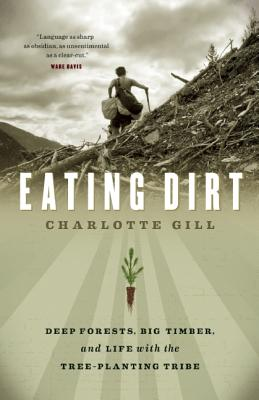 Eating Dirt: Deep Forests, Big Timber, and Life with the Tree-Planting Tribe, Gill, Charlotte