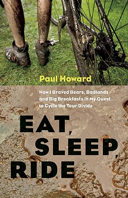Eat, Sleep, Ride: How I Braved Bears, Badlands, and Big Breakfasts in My Quest to Cycle the Tour Divide, Paul Howard