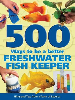 500 Ways to be a Better Freshwater Fishkeeper: Hints and Tips from a Team of Experts, Bailey, Mary; Evans, Sean; Fletcher, Nick