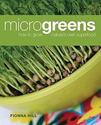 Microgreens: How to Grow Nature's Own Superfood, Fionna Hill