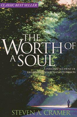 Worth of a Soul a Personal Account of Excommunication and Conversion, STEVEN A. CRAMER