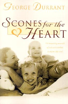 Scones for the Heart : 184 Inspiring Morsels of Wit and Wisdom to Warm Your Soul, GEORGE D. DURRANT