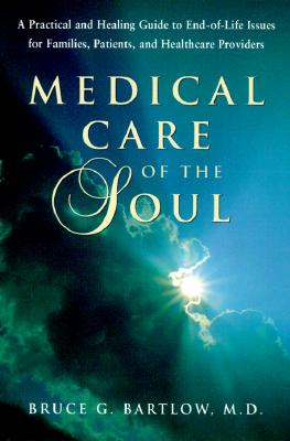 Medical Care of the Soul: A Practical & Healing Guide to End-Of-Life Issues for Families, Patients, & Health Care Providers, Bruce G. Bartlow