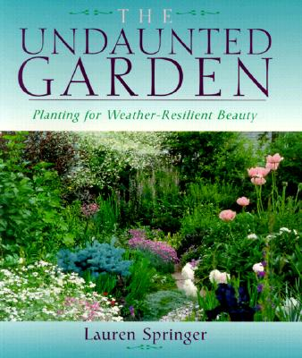 The Undaunted Garden: Planting for Weather-Resilient Beauty, Lauren Springer Ogden