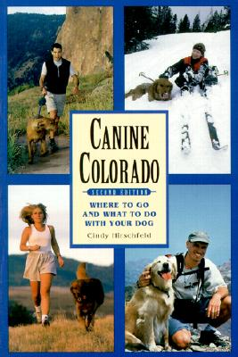 Canine Colorado: Where to Go and What to Do with Your Dog, Cindy Hirschfeld