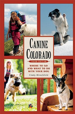 Canine Colorado, Third Edition: Where to Go and What to Do with Your Dog, Cindy Hirschfeld
