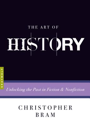 The Art of History: Unlocking the Past in Fiction and Nonfiction, Christopher Bram