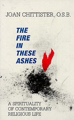 The Fire in These Ashes: A Spirituality of Contemporary Religious Life, Chittister, Joan Sister