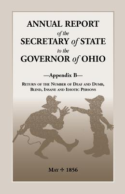 Image for Annual Report of the Secretary of State to the Governor of Ohio, Appendix B: Return of the Number of Deaf and Dumb, Blind, Insane and Idiotic Persons, May, 1856