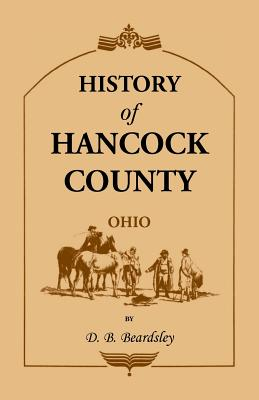 Image for History of Hancock County (OH) from Its Earliest Settlement to the Present Time, together with reminiscences of pioneer life, incidents, statistical tables, and biographical sketches