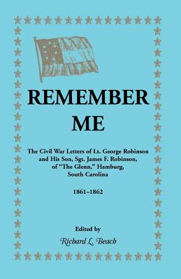 Image for Remember Me: The Civil War Letters of Lt. George Robinson and His Son, Sgt. James F. Robinson, of the Glenn, Hamburg, South Carolina, 1861-1862
