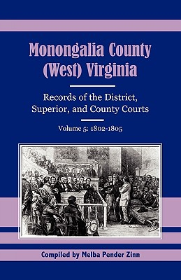 Monongalia County, (West) Virginia, Records of the District, Superior and County Courts, Volume 5: 1802-1805, Melba Pender Zinn