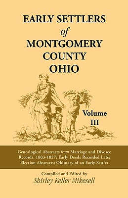 Image for Early Settlers of Montgomery County, Ohio: Genealogical Abstracts from Marriage and Divorce Records 1803 - 1827, Early Deeds Recorded Late, Election Abstracts, Obituary of an Early Settler