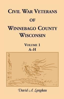 Image for Civil War Veterans of Winnebago County, Wisconsin: Volume 1, A-H