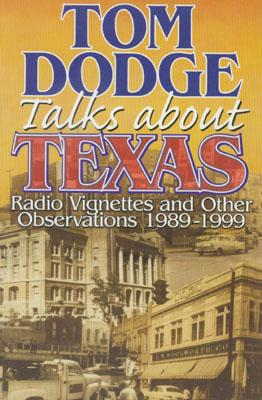Tom Dodge Talks About Texas: Radio Vignettes and Other Observations 1989-1999, Dodge, Tom