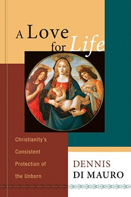A Love for Life: Christianity's Consistent Protection of the Unborn, Dennis Di Mauro