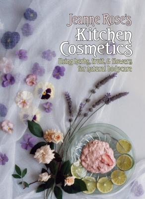 Jeanne Rose's Kitchen Cosmetics: Using Herbs, Fruit and Flowers for Natural Bodycare, Rose, Jeanne